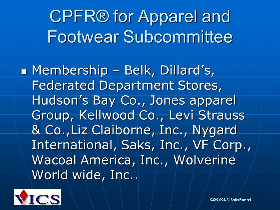 ©2005 VICS. All Rights Reserved. CPFR® for Apparel and Footwear Subcommittee Membership – Belk, Dillard's, Federated Department Stores, Hudson's Bay C