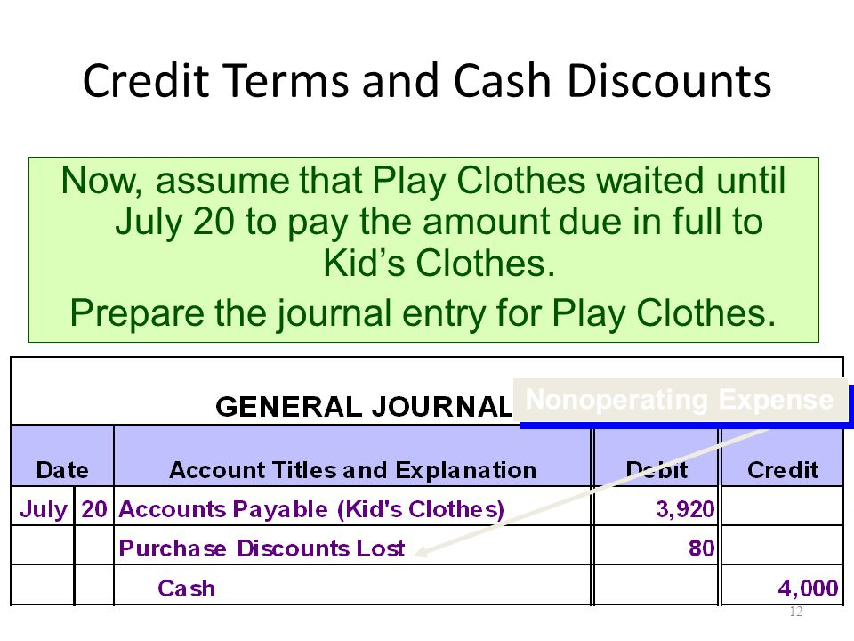 Credit Terms and Cash Discounts Now, assume that Play Clothes waited until July 20 to pay the amount due in full to Kid's Clothes.