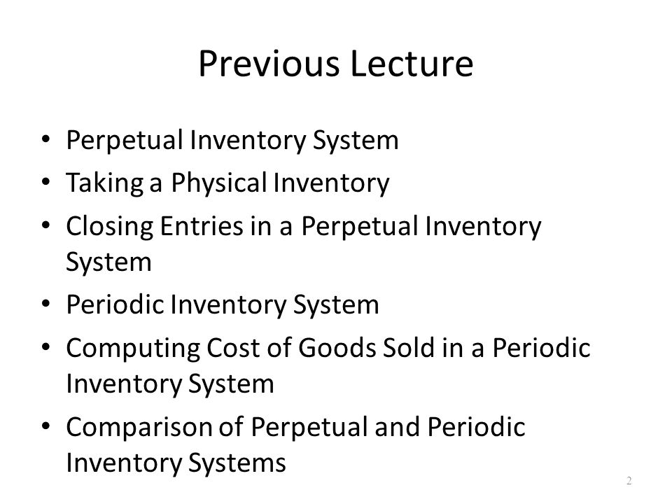 Previous Lecture Perpetual Inventory System Taking a Physical Inventory Closing Entries in a Perpetual Inventory System Periodic Inventory System Computing Cost of Goods Sold in a Periodic Inventory System Comparison of Perpetual and Periodic Inventory Systems 2