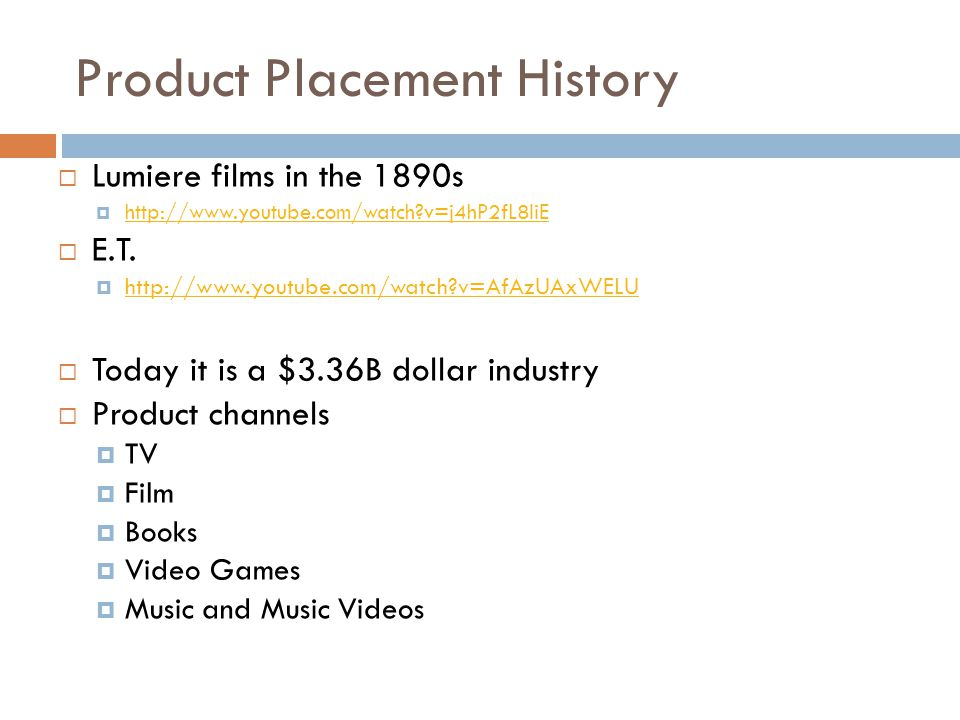 Product Placement History  Lumiere films in the 1890s  http://www.youtube.com/watch?v=j4hP2fL8liE http://www.youtube.com/watch?v=j4hP2fL8liE  E.T.