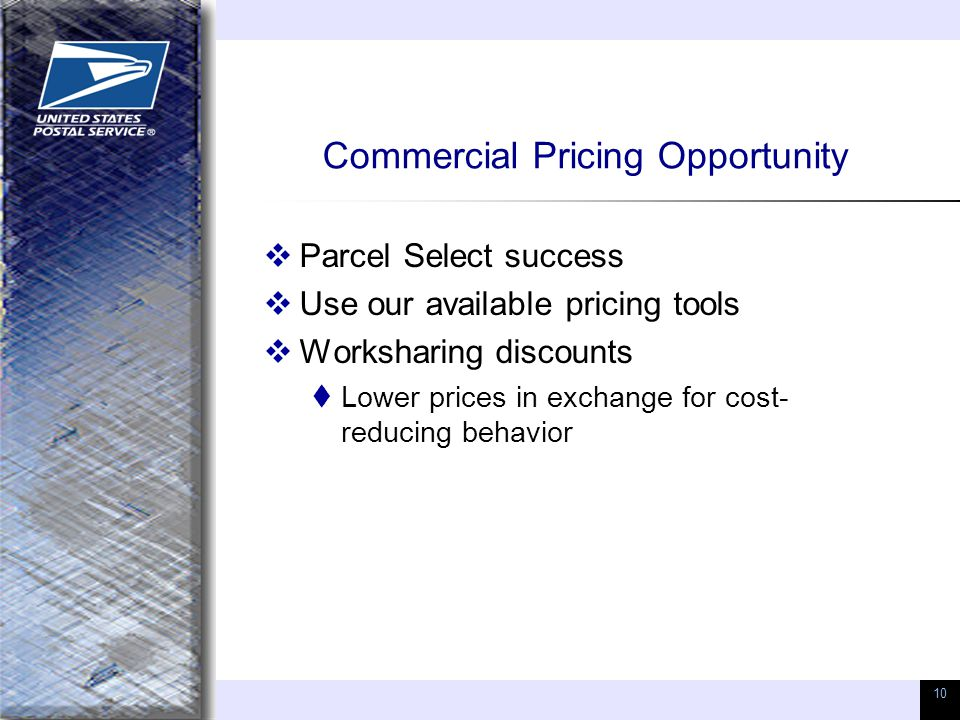 10 Commercial Pricing Opportunity  Parcel Select success  Use our available pricing tools  Worksharing discounts  Lower prices in exchange for cos
