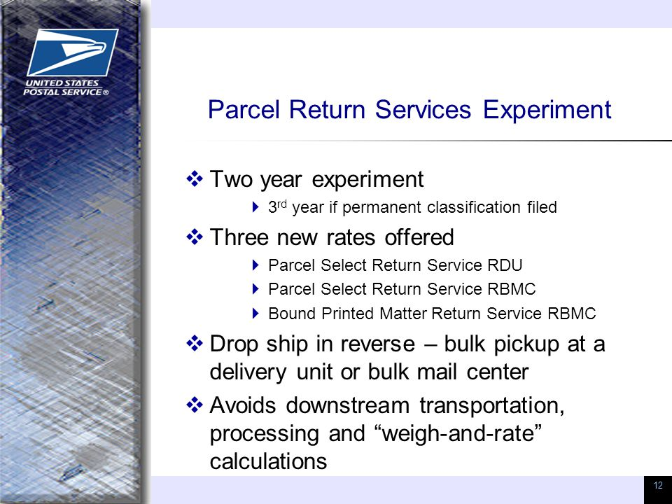 12 Parcel Return Services Experiment  Two year experiment  3 rd year if permanent classification filed  Three new rates offered  Parcel Select Ret
