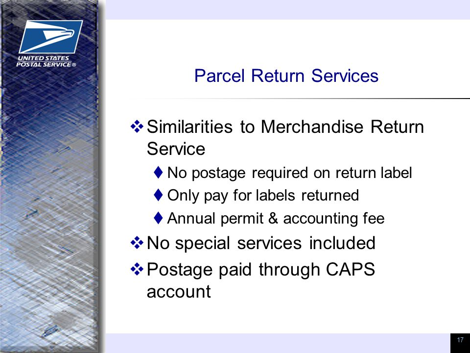 17 Parcel Return Services  Similarities to Merchandise Return Service  No postage required on return label  Only pay for labels returned  Annual p