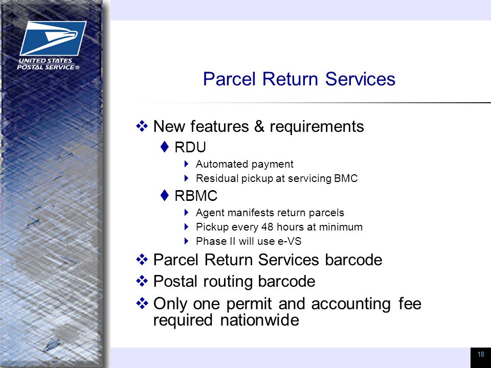 18 Parcel Return Services  New features & requirements  RDU  Automated payment  Residual pickup at servicing BMC  RBMC  Agent manifests return parcels  Pickup every 48 hours at minimum  Phase II will use e-VS  Parcel Return Services barcode  Postal routing barcode  Only one permit and accounting fee required nationwide