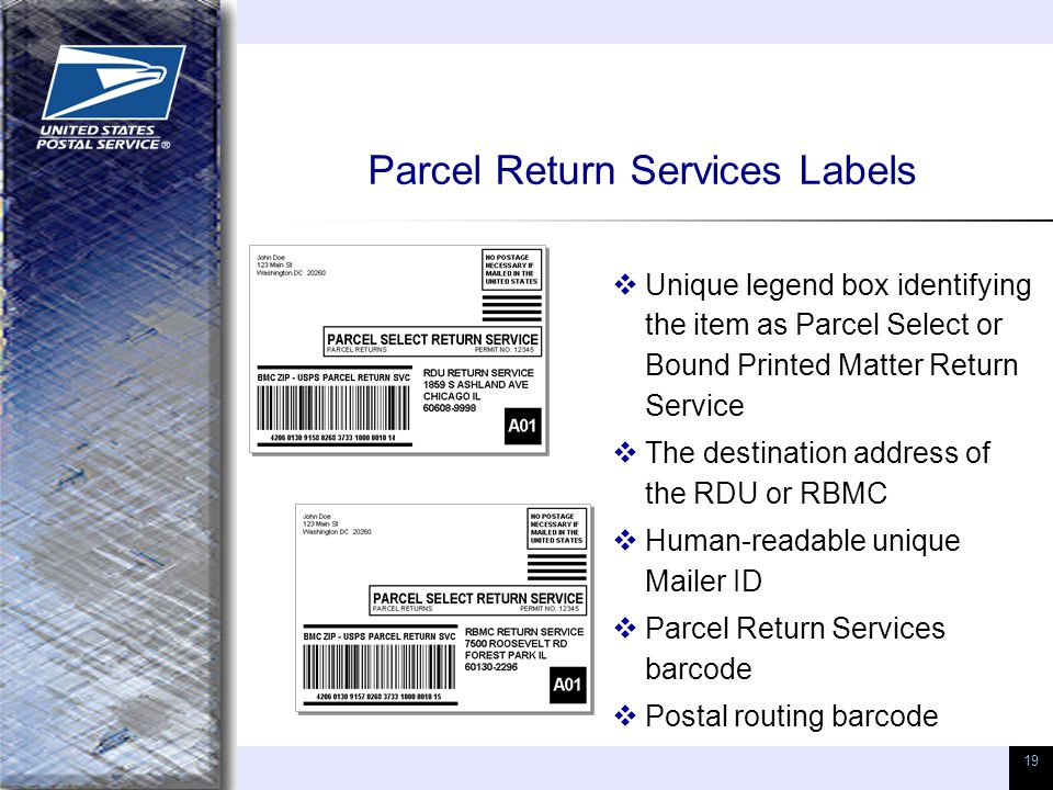 19 Parcel Return Services Labels  Unique legend box identifying the item as Parcel Select or Bound Printed Matter Return Service  The destination ad