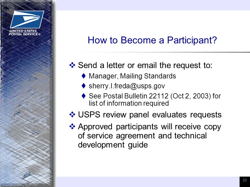 23 How to Become a Participant?  Send a letter or email the request to:  Manager, Mailing Standards  sherry.l.freda@usps.gov  See Postal Bulletin
