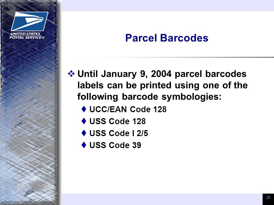 26 Parcel Barcodes  Until January 9, 2004 parcel barcodes labels can be printed using one of the following barcode symbologies:  UCC/EAN Code 128  USS Code 128  USS Code I 2/5  USS Code 39