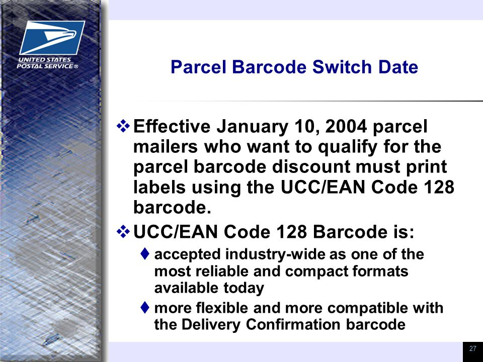 27 Parcel Barcode Switch Date  Effective January 10, 2004 parcel mailers who want to qualify for the parcel barcode discount must print labels using