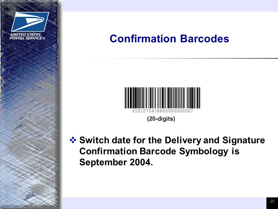 29 Confirmation Barcodes  Switch date for the Delivery and Signature Confirmation Barcode Symbology is September 2004. (20-digits)