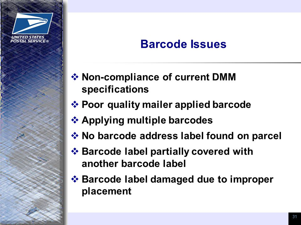 31 Barcode Issues  Non-compliance of current DMM specifications  Poor quality mailer applied barcode  Applying multiple barcodes  No barcode addre