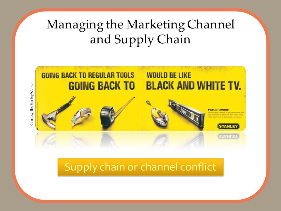 Managing the Marketing Channel and Supply Chain Supply chain or channel conflict Courtesy The Stanley Works