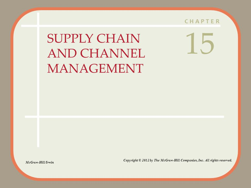 CHAPTER SUPPLY CHAIN AND CHANNEL MANAGEMENT 15 McGraw-Hill/Irwin Copyright © 2012 by The McGraw-Hill Companies, Inc.