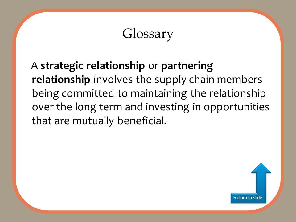 Return to slide A strategic relationship or partnering relationship involves the supply chain members being committed to maintaining the relationship over the long term and investing in opportunities that are mutually beneficial.