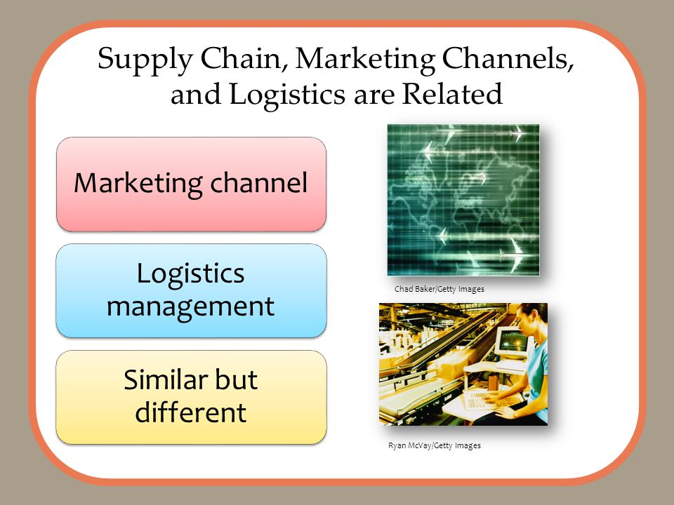 Supply Chain, Marketing Channels, and Logistics are Related Marketing channel Logistics management Similar but different Chad Baker/Getty Images Ryan McVay/Getty Images