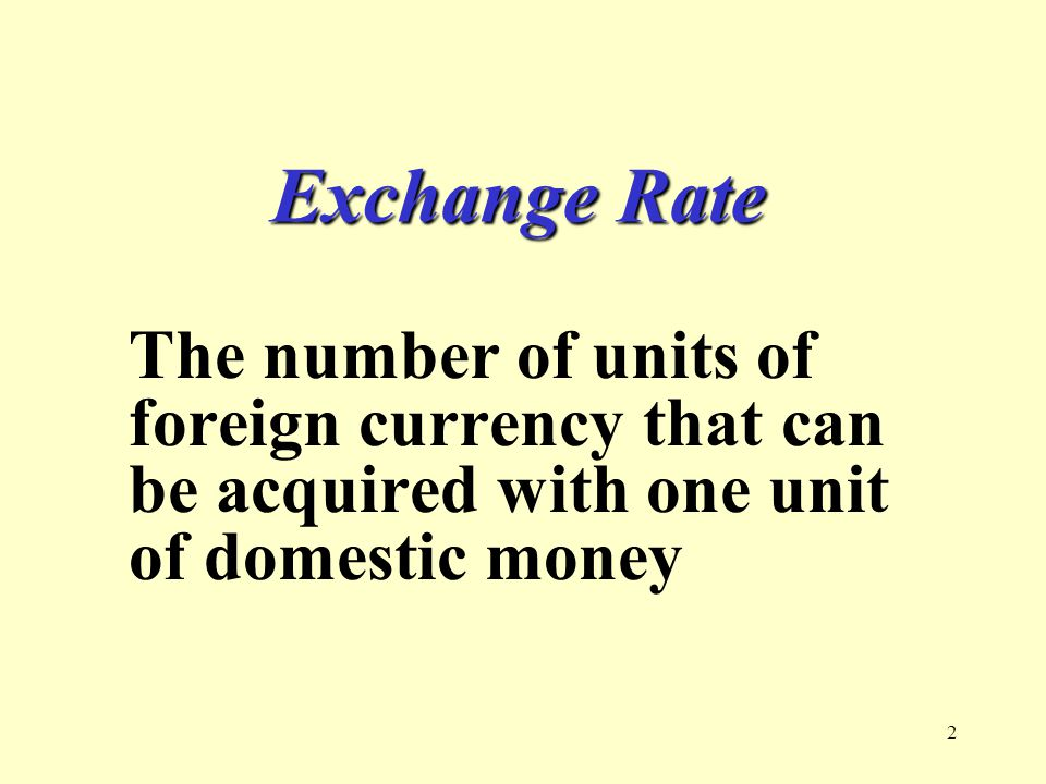 2 Exchange Rate The number of units of foreign currency that can be acquired with one unit of domestic money