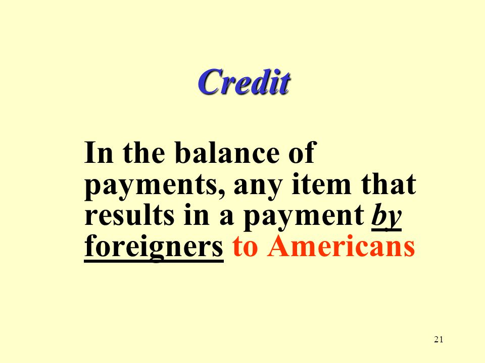 21 Credit In the balance of payments, any item that results in a payment by foreigners to Americans
