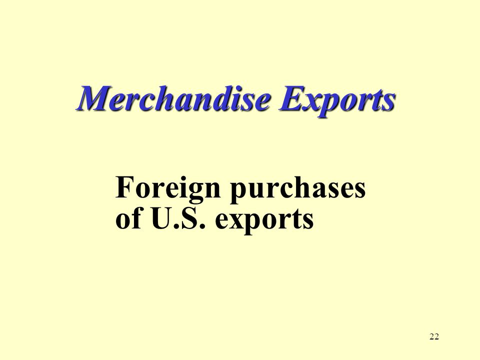22 Merchandise Exports Foreign purchases of U.S. exports