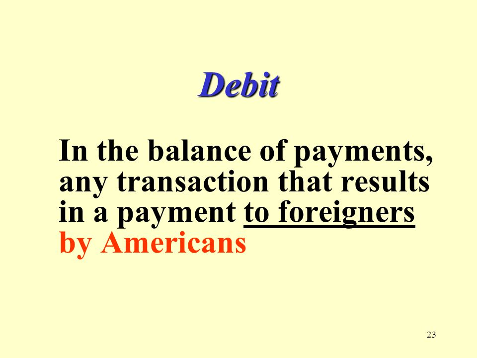 23 Debit In the balance of payments, any transaction that results in a payment to foreigners by Americans