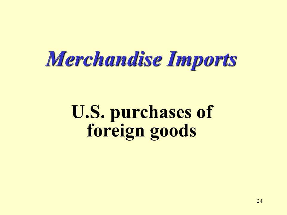 24 Merchandise Imports U.S. purchases of foreign goods