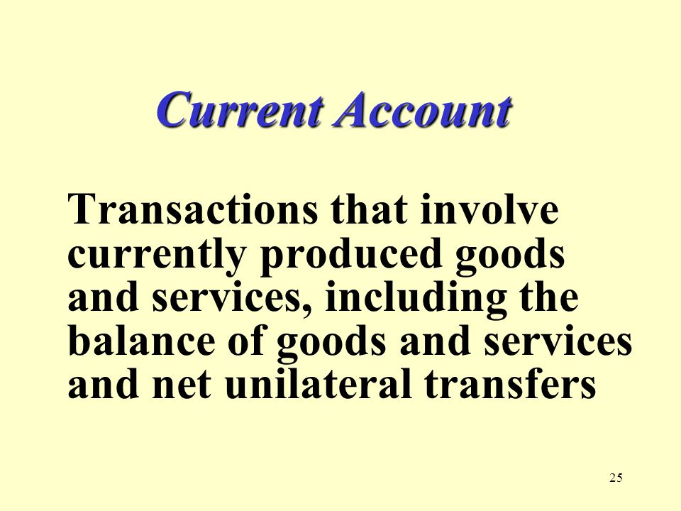 25 Current Account Transactions that involve currently produced goods and services, including the balance of goods and services and net unilateral tra