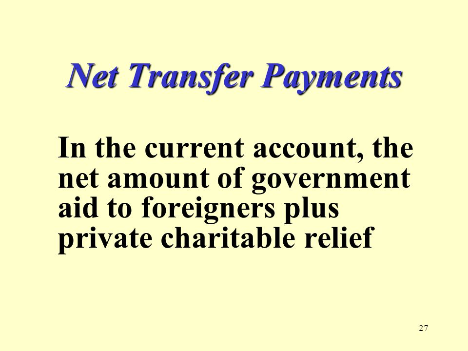 27 Net Transfer Payments In the current account, the net amount of government aid to foreigners plus private charitable relief