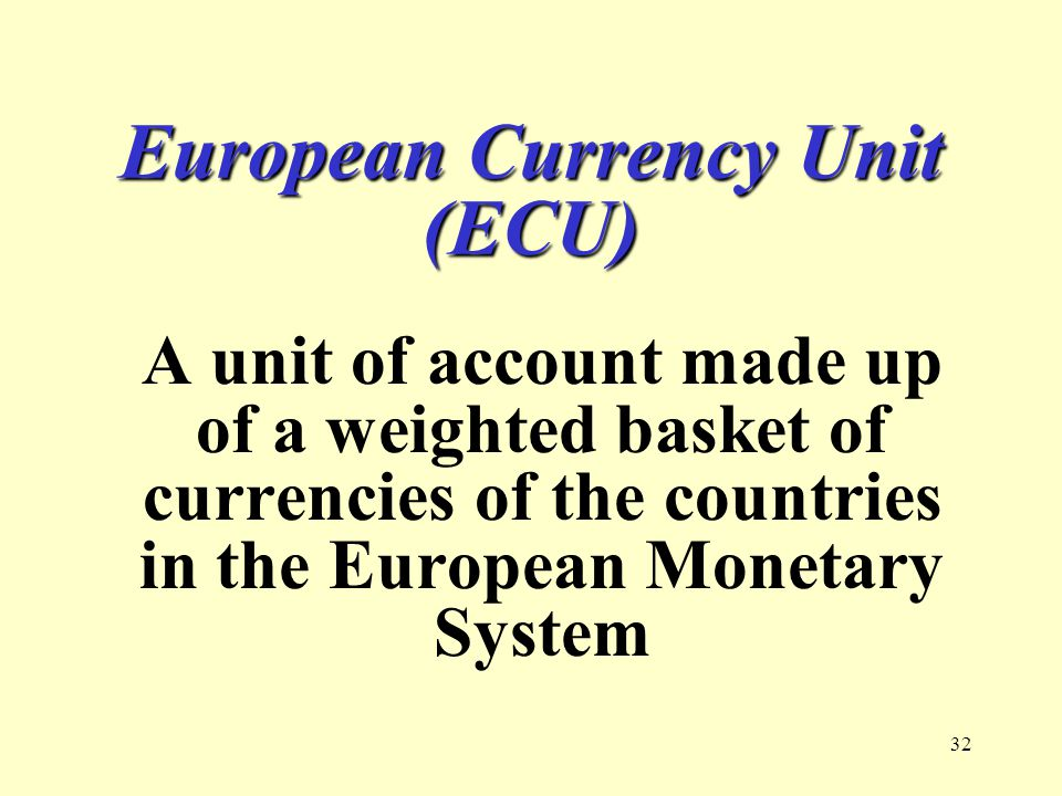 32 European Currency Unit (ECU) A unit of account made up of a weighted basket of currencies of the countries in the European Monetary System