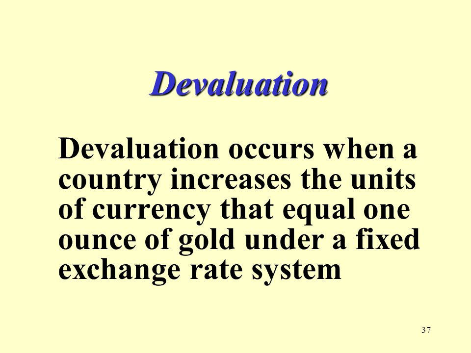 37 Devaluation Devaluation occurs when a country increases the units of currency that equal one ounce of gold under a fixed exchange rate system