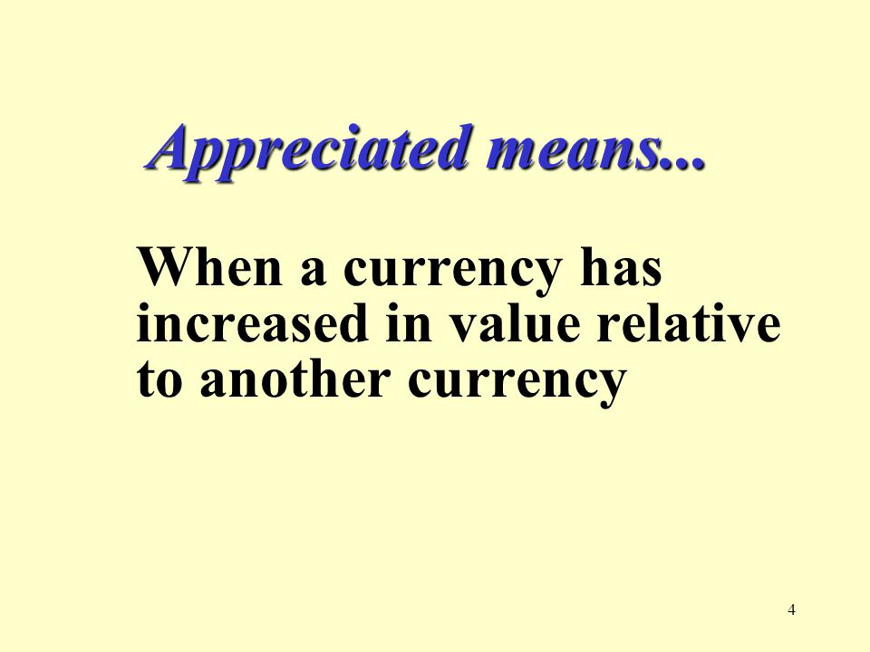 4 Appreciated means... When a currency has increased in value relative to another currency