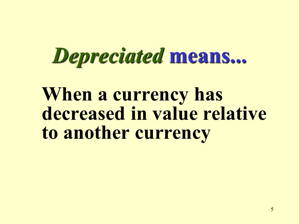 5 Depreciated means... When a currency has decreased in value relative to another currency