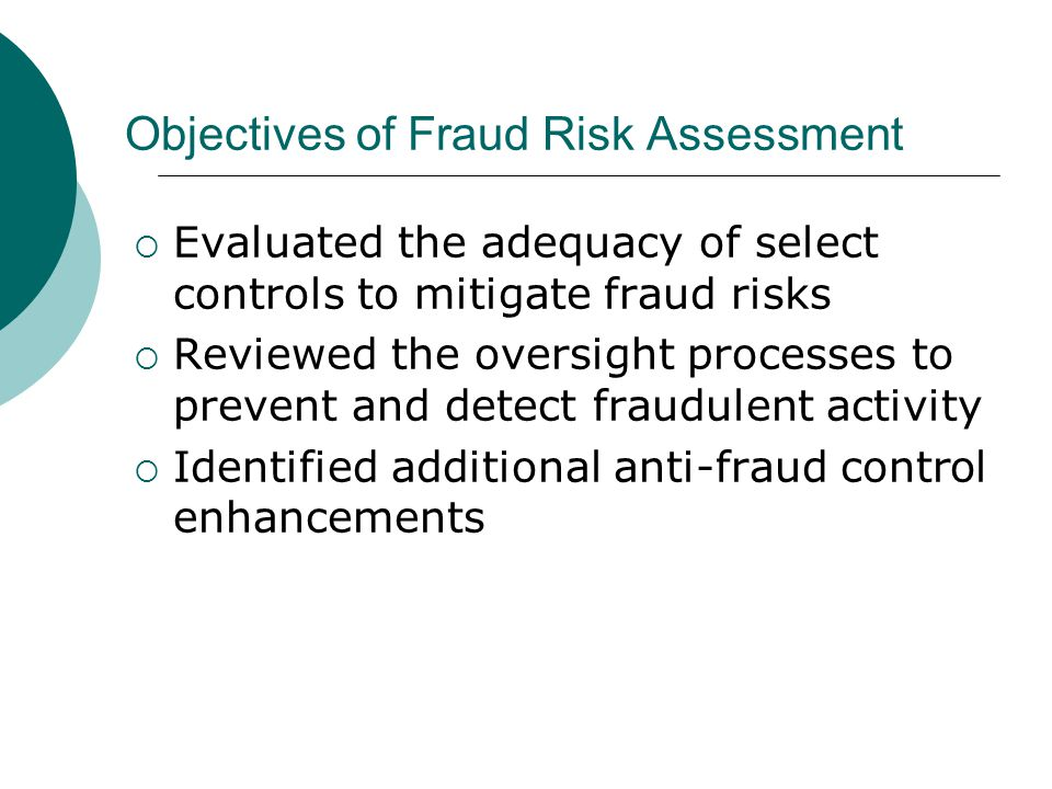 Objectives of Fraud Risk Assessment  Evaluated the adequacy of select controls to mitigate fraud risks  Reviewed the oversight processes to prevent
