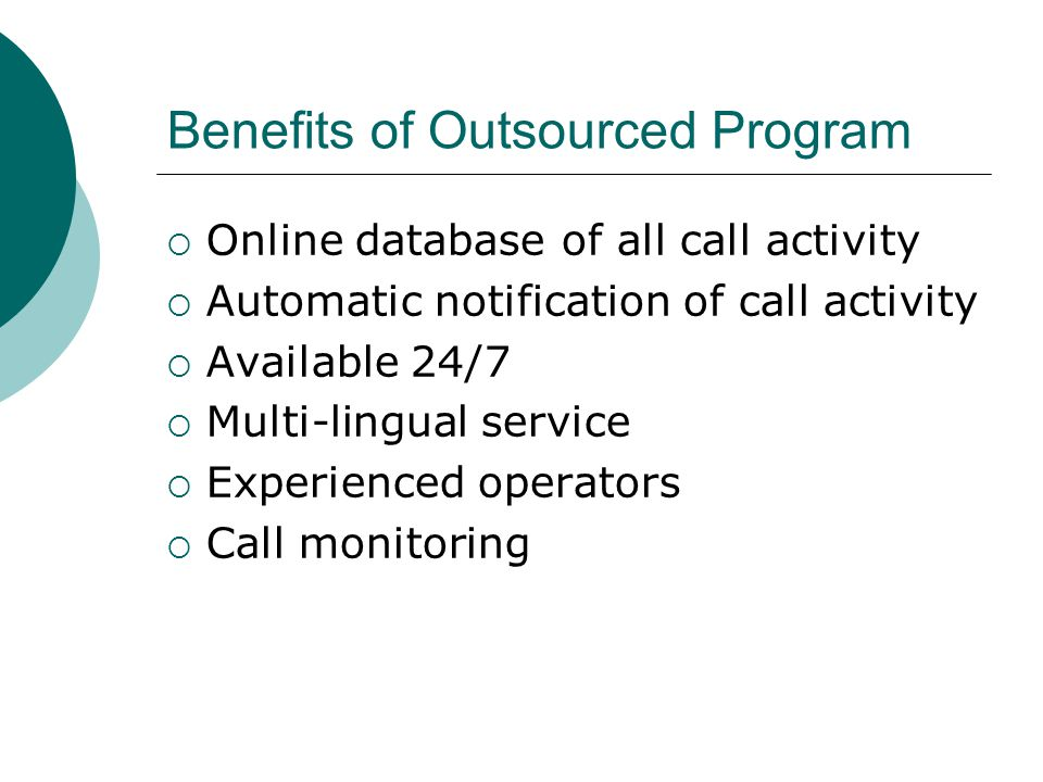 Benefits of Outsourced Program  Online database of all call activity  Automatic notification of call activity  Available 24/7  Multi-lingual servi