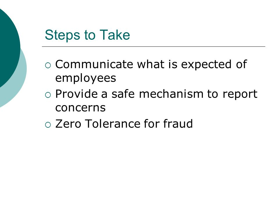 Steps to Take  Communicate what is expected of employees  Provide a safe mechanism to report concerns  Zero Tolerance for fraud