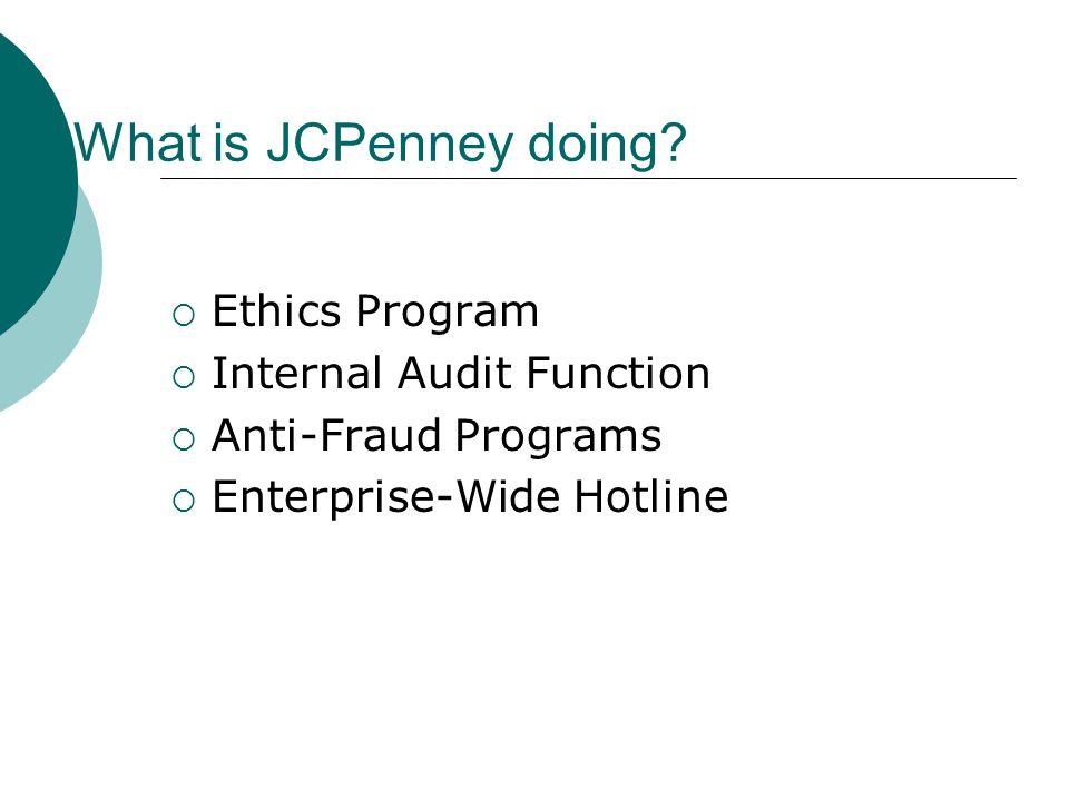What is JCPenney doing?  Ethics Program  Internal Audit Function  Anti-Fraud Programs  Enterprise-Wide Hotline