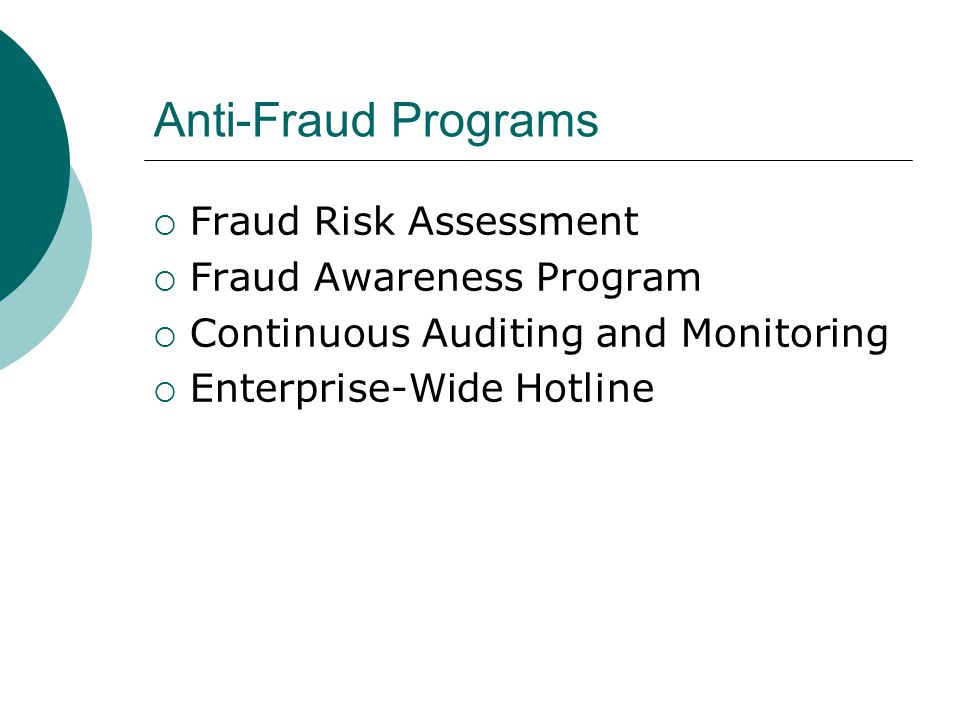Anti-Fraud Programs  Fraud Risk Assessment  Fraud Awareness Program  Continuous Auditing and Monitoring  Enterprise-Wide Hotline