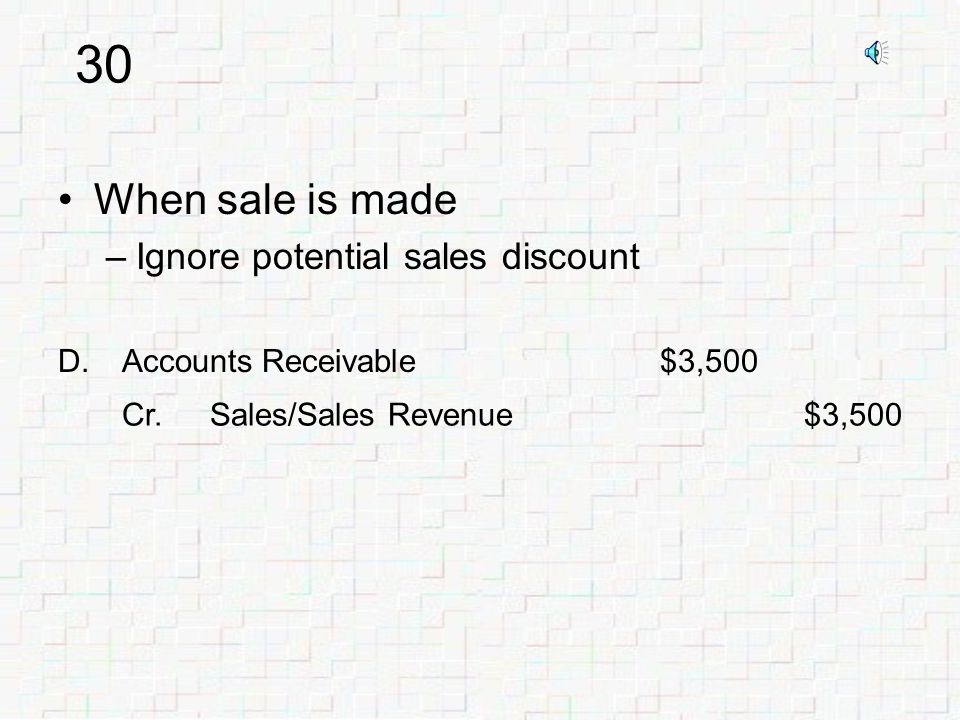 29 Sales Discounts –When we are seller –We can offer customers credit terms to encourage quick payment –Same notations as in Purchase Discounts E.g., 2/10 n/30 –Contra Revenue account Reduces Sales Revenue