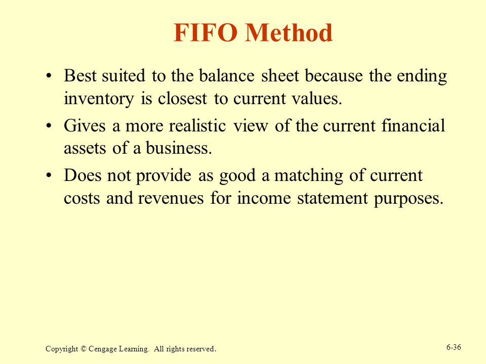 Copyright © Cengage Learning. All rights reserved. 6-36 FIFO Method Best suited to the balance sheet because the ending inventory is closest to curren