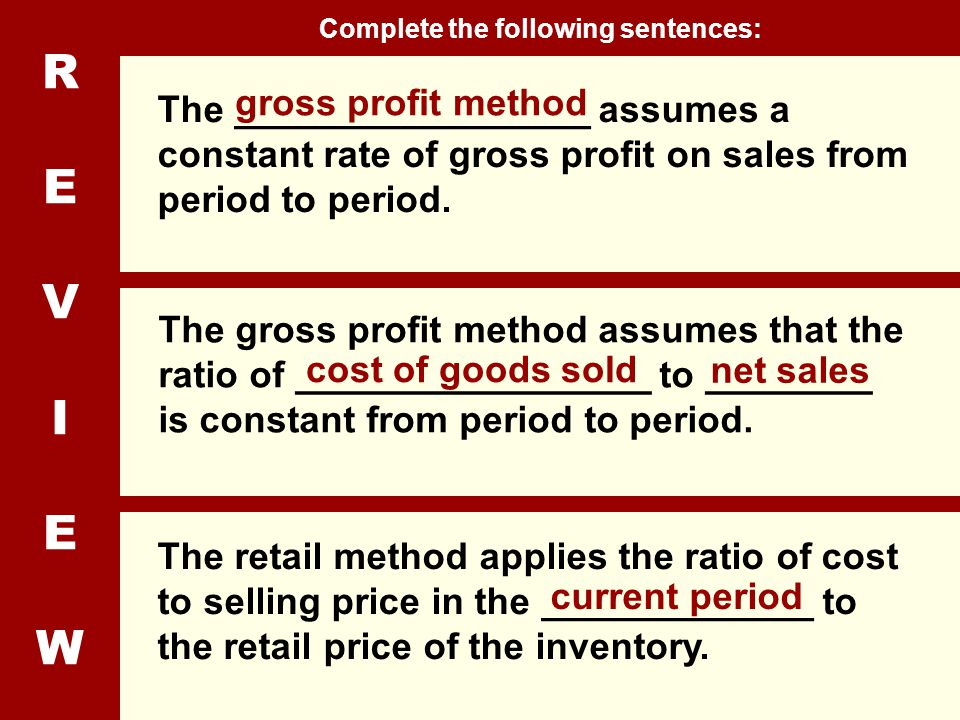 REVIEWREVIEW The _________________ assumes a constant rate of gross profit on sales from period to period. The gross profit method assumes that the ra