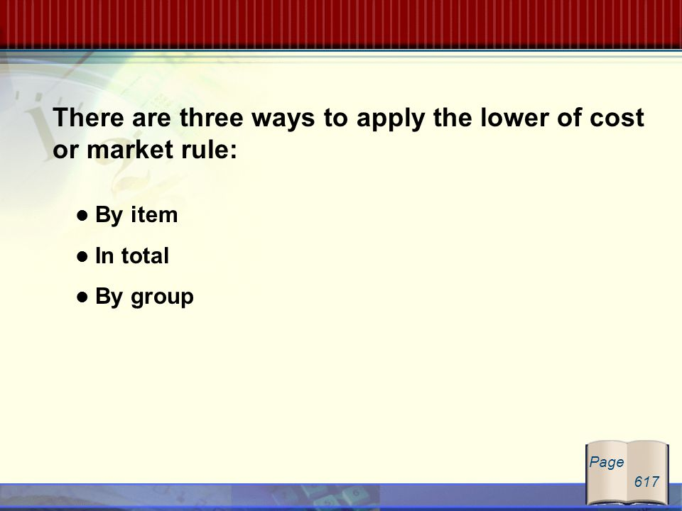 There are three ways to apply the lower of cost or market rule: By item In total By group Page 617