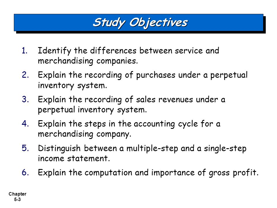 Chapter 5-4 Accounting for Merchandising Operations Freight costs Purchase returns and allowances Purchase discounts Summary of purchasing transactions MerchandisingOperationsMerchandisingOperations Recording Purchases of Merchandise Recording Sales of Merchandise Completing the Accounting Cycle Forms of Financial Statements Operating cycles Flow of costs— perpetual and periodic inventory systems Sales returns and allowances Sales discounts Adjusting entries Closing entries Summary of merchandising entries Multiple-step income statement Single-step income statement Classified balance sheet