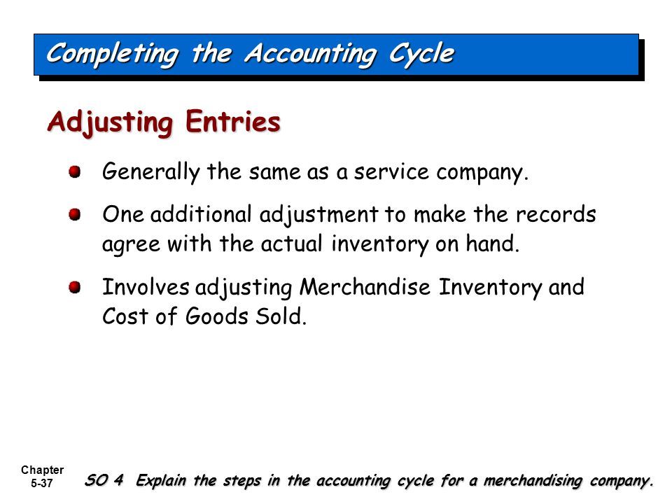 Chapter 5-37 Generally the same as a service company. One additional adjustment to make the records agree with the actual inventory on hand. Involves