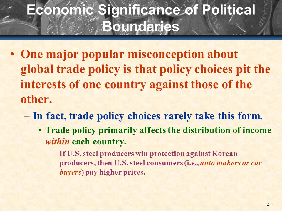 21 Economic Significance of Political Boundaries One major popular misconception about global trade policy is that policy choices pit the interests of one country against those of the other.