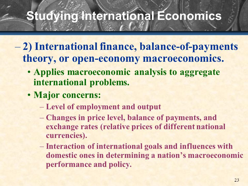 23 Studying International Economics –2) International finance, balance-of-payments theory, or open-economy macroeconomics.