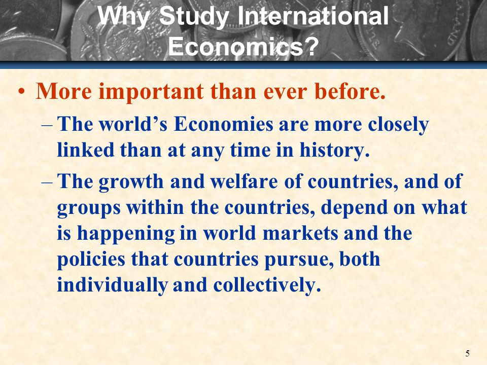 5 Why Study International Economics. More important than ever before.