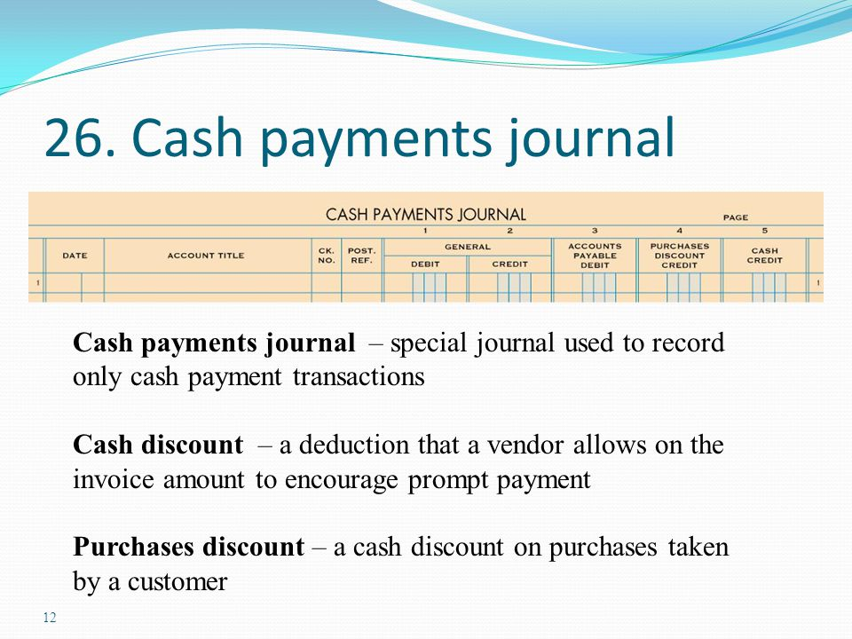 12 26. Cash payments journal Cash payments journal – special journal used to record only cash payment transactions Cash discount – a deduction that a