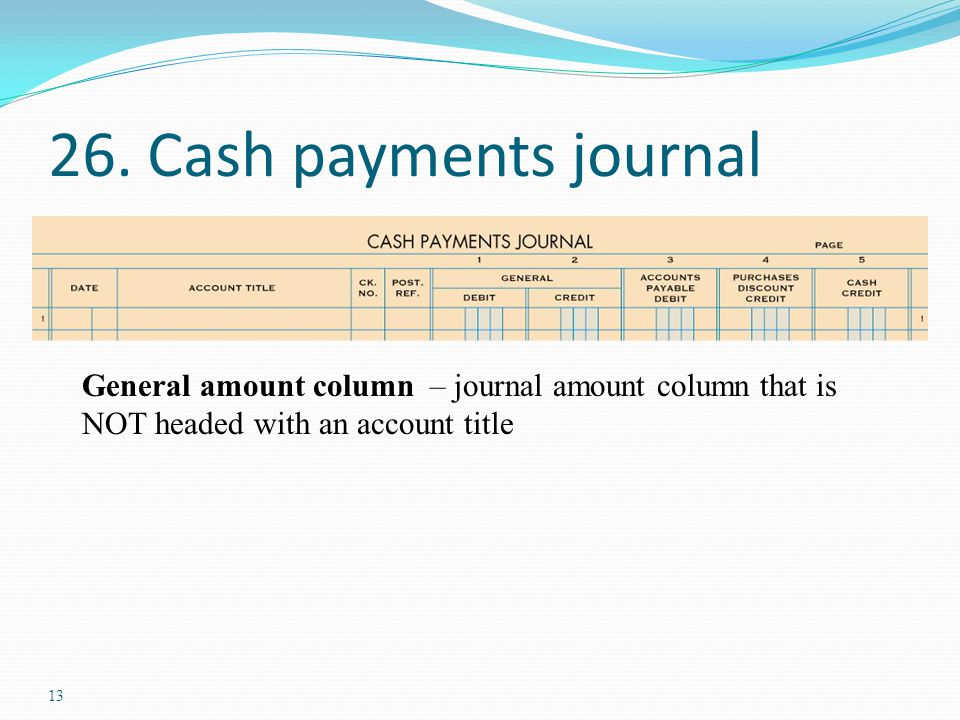13 26. Cash payments journal General amount column – journal amount column that is NOT headed with an account title
