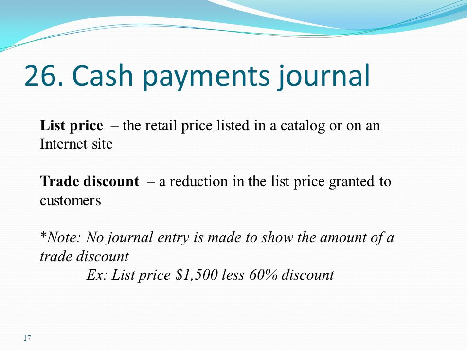 17 26. Cash payments journal List price – the retail price listed in a catalog or on an Internet site Trade discount – a reduction in the list price g