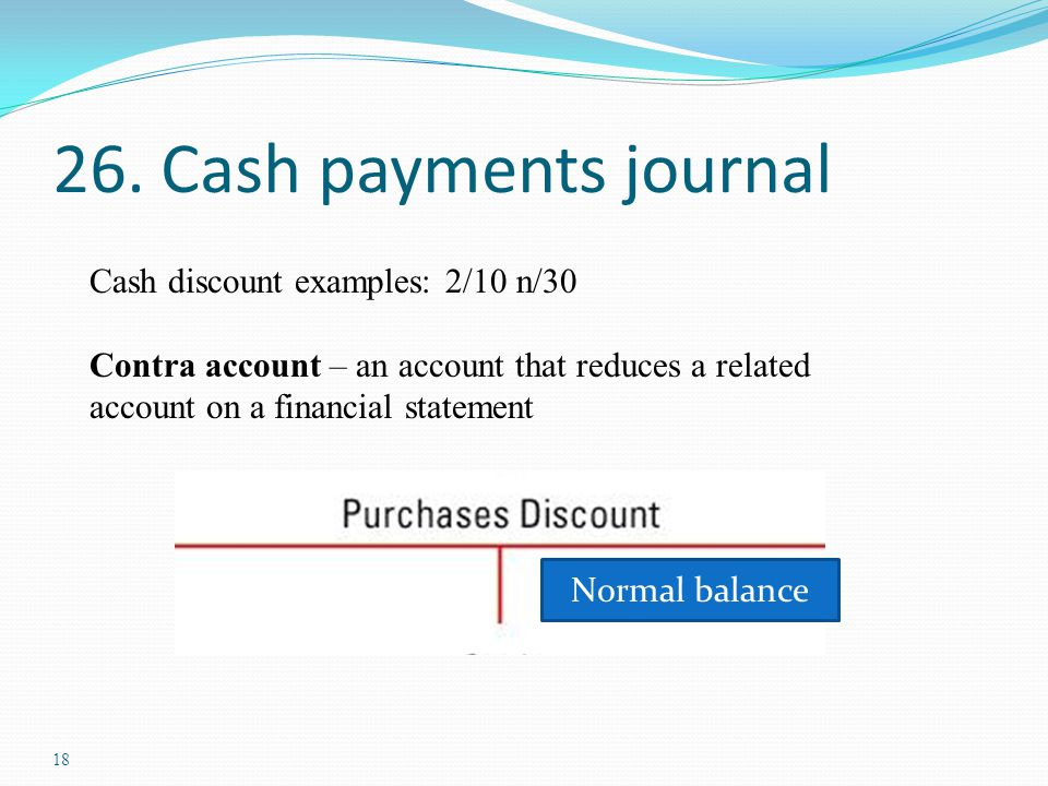 18 26. Cash payments journal Cash discount examples: 2/10 n/30 Contra account – an account that reduces a related account on a financial statement Nor