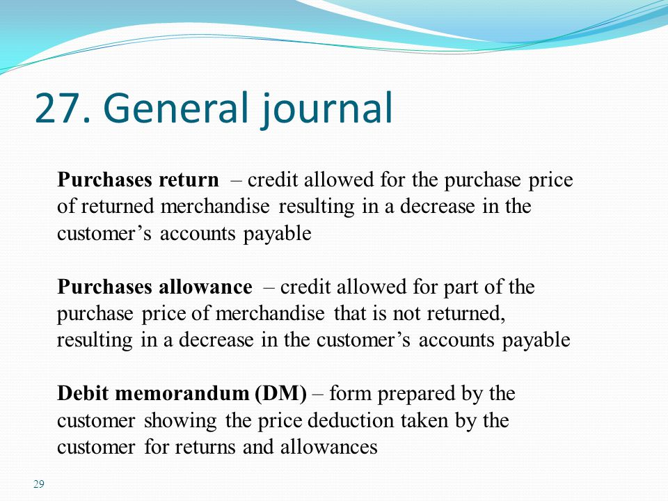 29 27. General journal Purchases return – credit allowed for the purchase price of returned merchandise resulting in a decrease in the customer's acco