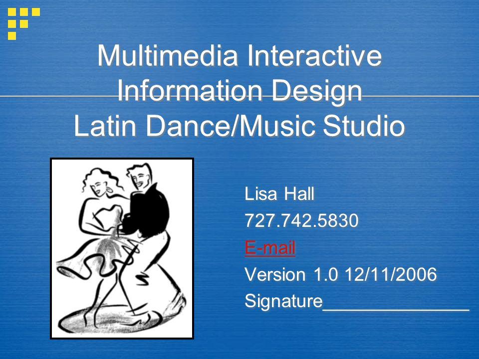 Multimedia Interactive Information Design Latin Dance/Music Studio Lisa Hall 727.742.5830 E-mail Version 1.0 12/11/2006 Signature______________