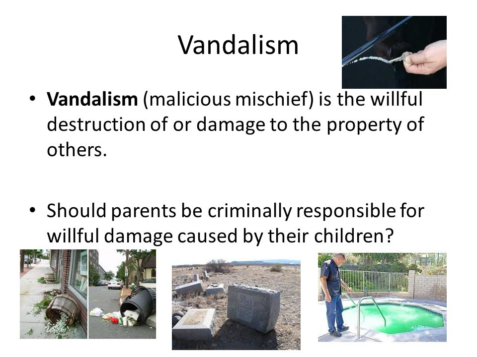Vandalism Vandalism (malicious mischief) is the willful destruction of or damage to the property of others.